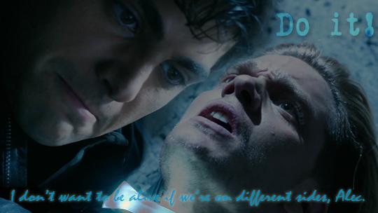 Do it! I don't want to be alive if we're on different sides, Alec.